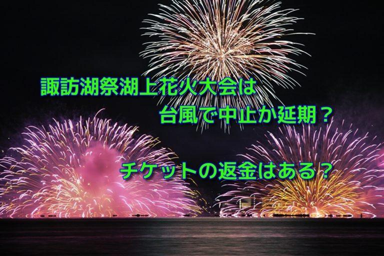 諏訪湖祭湖上花火大会は台風で中止か延期?チケットの返金はある?