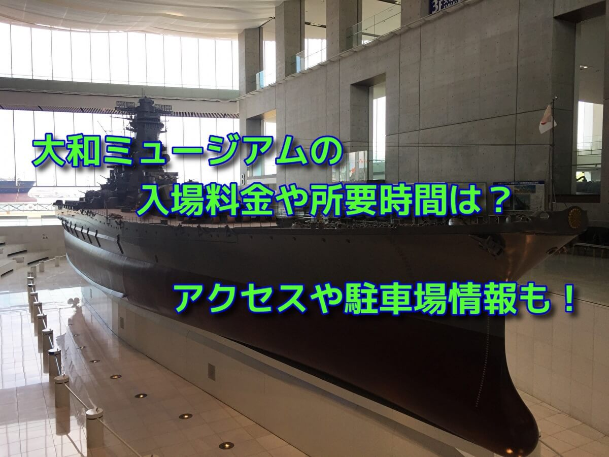 大和ミュージアムの入場料金や所要時間は?アクセスや駐車場情報も!