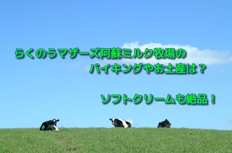 らくのうマザーズ阿蘇ミルク牧場のバイキングやお土産は?ソフトクリームも絶品!