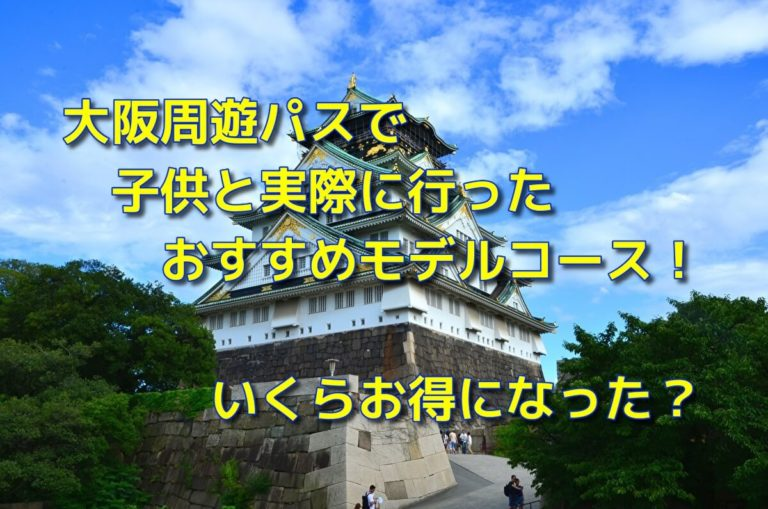 大阪周遊パスで子供と実際に行ったおすすめモデルコース!いくらお得になった?