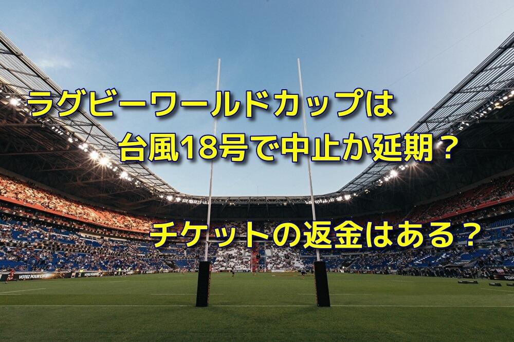 ラグビーワールドカップは台風18号で中止か延期?チケットの返金はある?