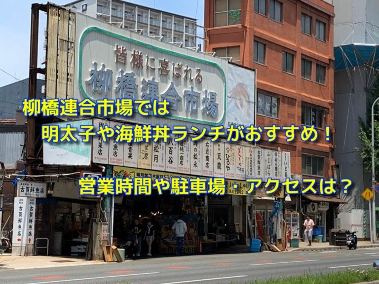 柳橋連合市場では明太子や海鮮丼ランチがおすすめ!営業時間や駐車場・アクセスは?