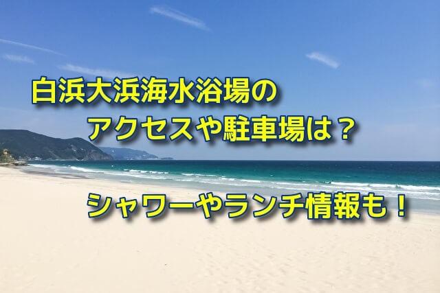 白浜大浜海水浴場のアクセスや駐車場は?シャワーやランチ情報も!