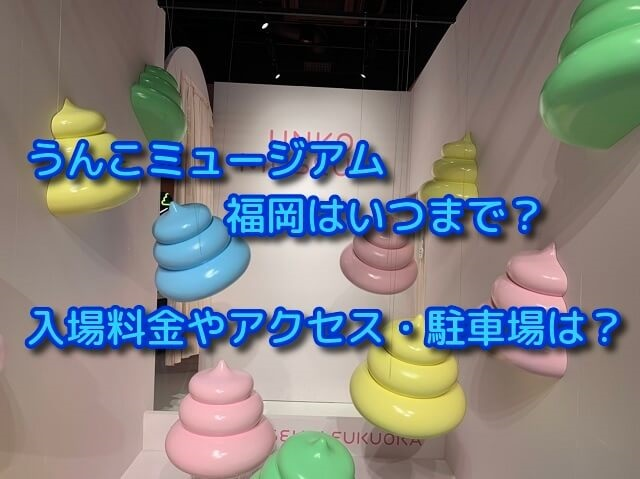 うんこミュージアム福岡はいつまで?入場料金やアクセス・駐車場は?